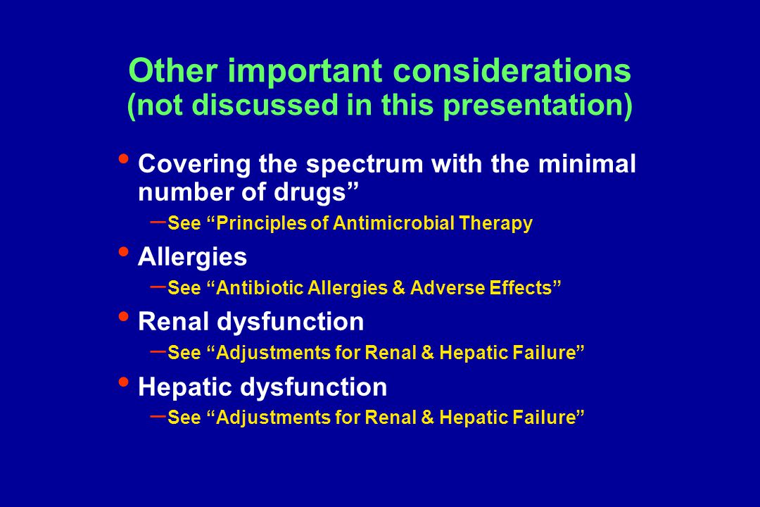 Other important considerations (not discussed in this presentation) Covering the spectrum with the minimal number of drugs – See Principles of Antimicrobial Therapy Allergies – See Antibiotic Allergies & Adverse Effects Renal dysfunction – See Adjustments for Renal & Hepatic Failure Hepatic dysfunction – See Adjustments for Renal & Hepatic Failure