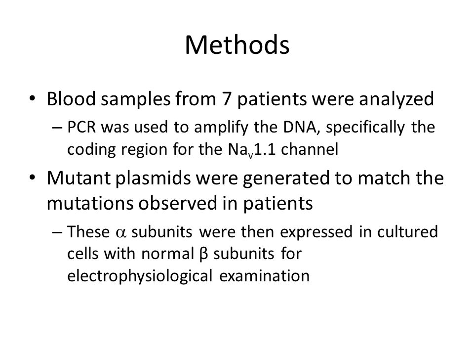 Methods Blood samples from 7 patients were analyzed – PCR was used to amplify the DNA, specifically the coding region for the Na v 1.1 channel Mutant plasmids were generated to match the mutations observed in patients – These  subunits were then expressed in cultured cells with normal β subunits for electrophysiological examination