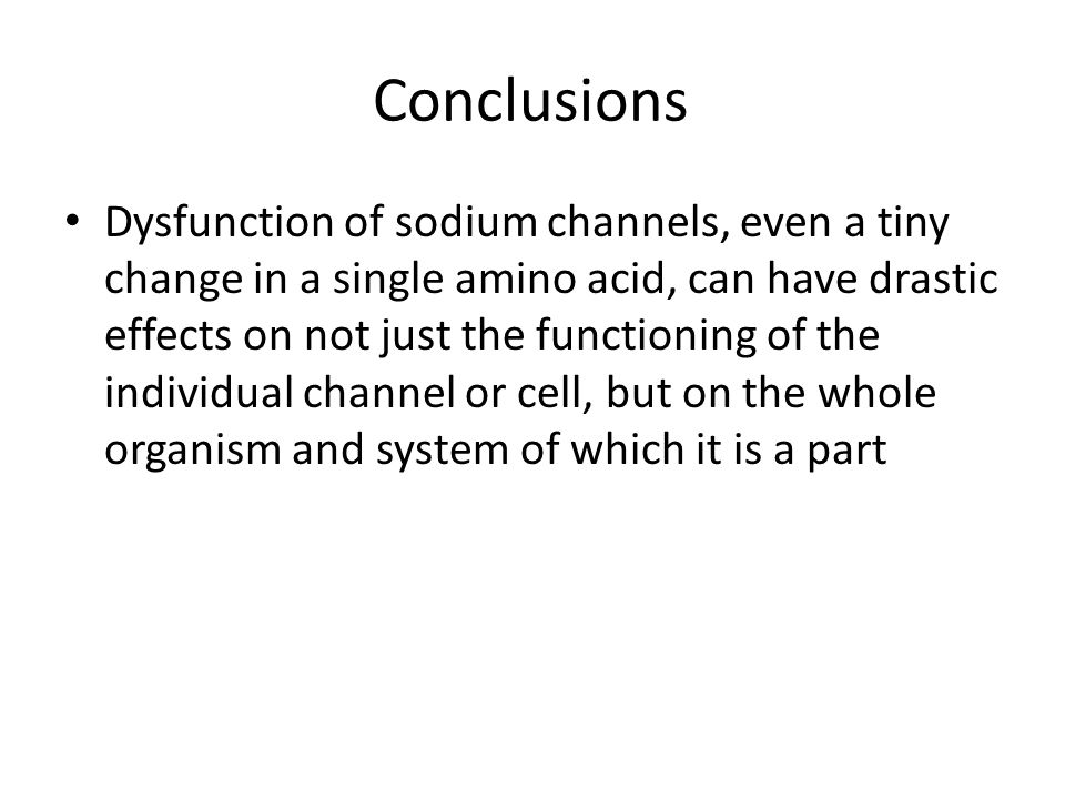 Conclusions Dysfunction of sodium channels, even a tiny change in a single amino acid, can have drastic effects on not just the functioning of the individual channel or cell, but on the whole organism and system of which it is a part