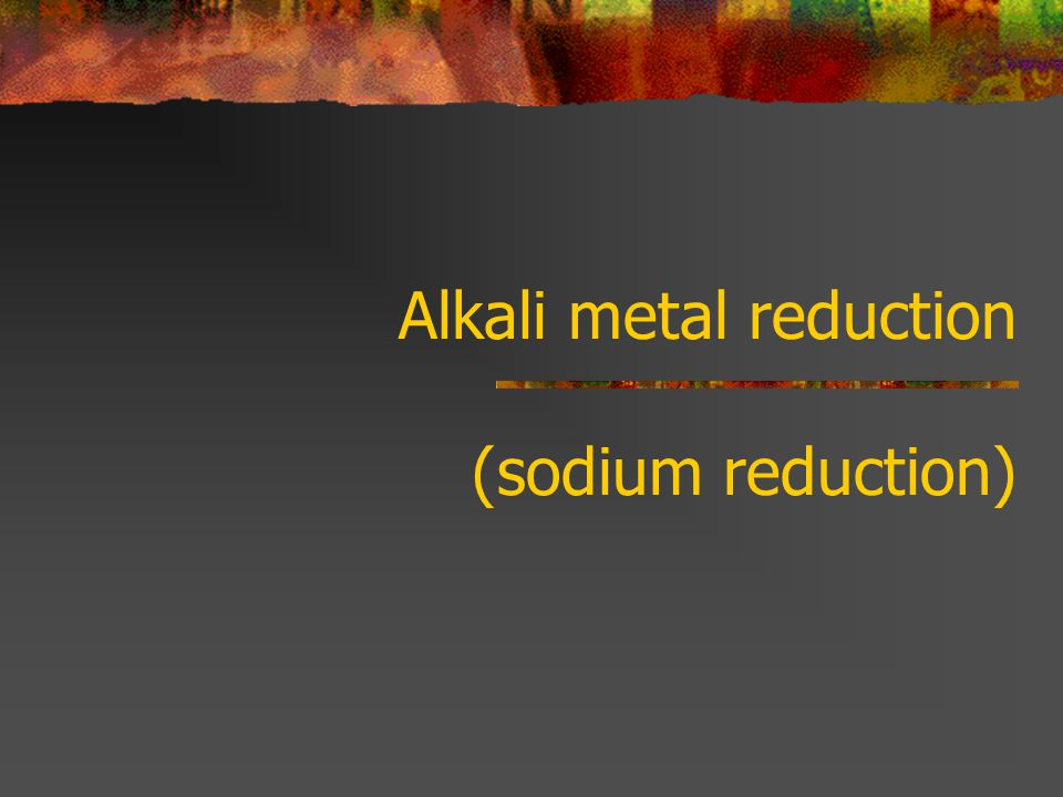 Alkali metal reduction (sodium reduction)