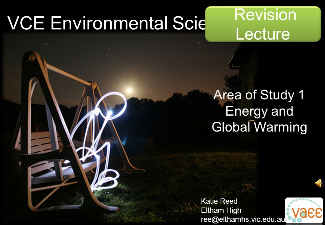 VCE Environmental Science Revision Lecture Katie Reed Eltham High ree@elthamhs.vic.edu.au Area of Study 1 Energy and Global Warming