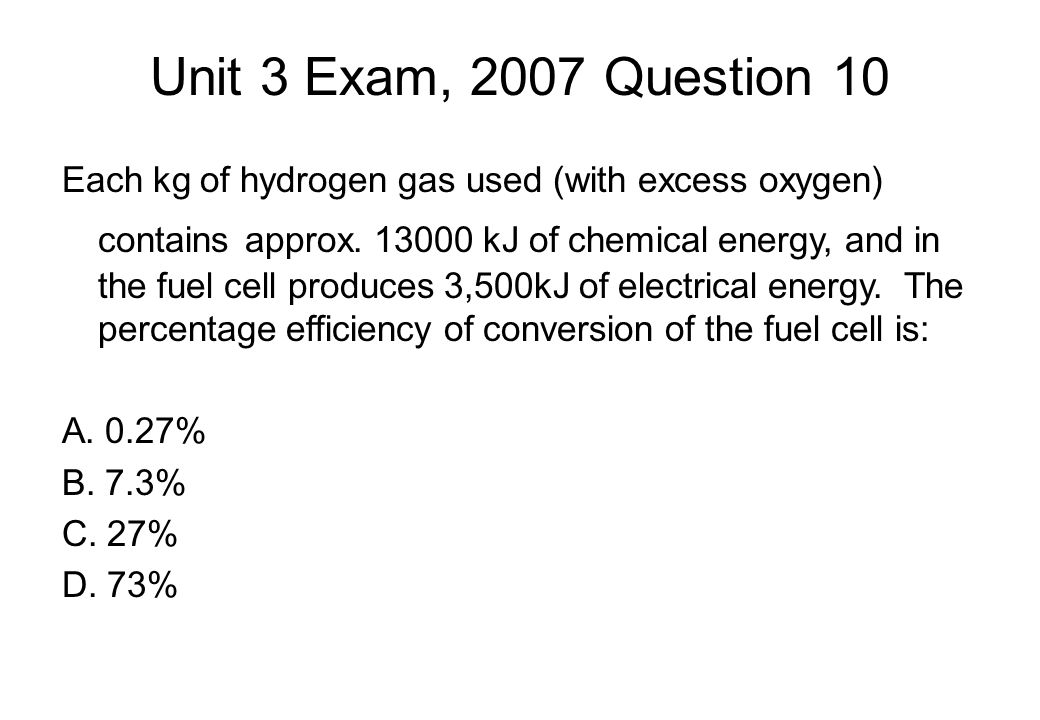 Unit 3 Exam, 2007 Question 10 Each kg of hydrogen gas used (with excess oxygen) contains approx.
