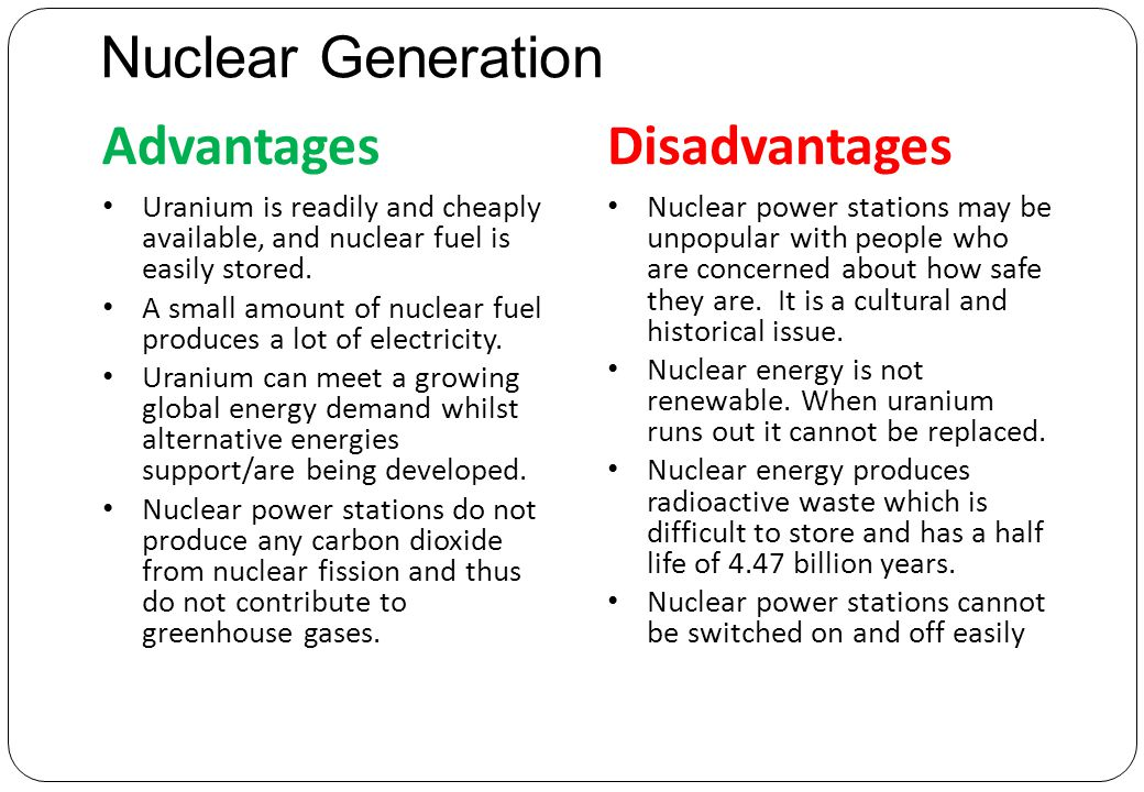Nuclear Generation AdvantagesDisadvantages Uranium is readily and cheaply available, and nuclear fuel is easily stored.