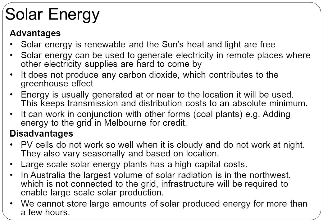 Advantages Solar energy is renewable and the Sun's heat and light are free Solar energy can be used to generate electricity in remote places where other electricity supplies are hard to come by It does not produce any carbon dioxide, which contributes to the greenhouse effect Energy is usually generated at or near to the location it will be used.
