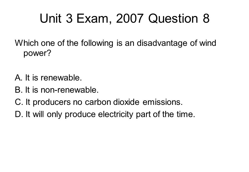 Unit 3 Exam, 2007 Question 8 Which one of the following is an disadvantage of wind power.