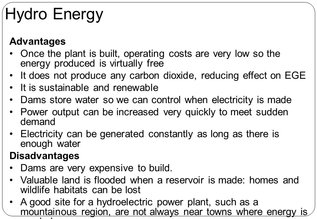 Advantages Once the plant is built, operating costs are very low so the energy produced is virtually free It does not produce any carbon dioxide, reducing effect on EGE It is sustainable and renewable Dams store water so we can control when electricity is made Power output can be increased very quickly to meet sudden demand Electricity can be generated constantly as long as there is enough water Disadvantages Dams are very expensive to build.