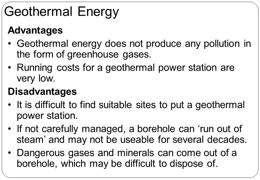 Advantages Geothermal energy does not produce any pollution in the form of greenhouse gases.