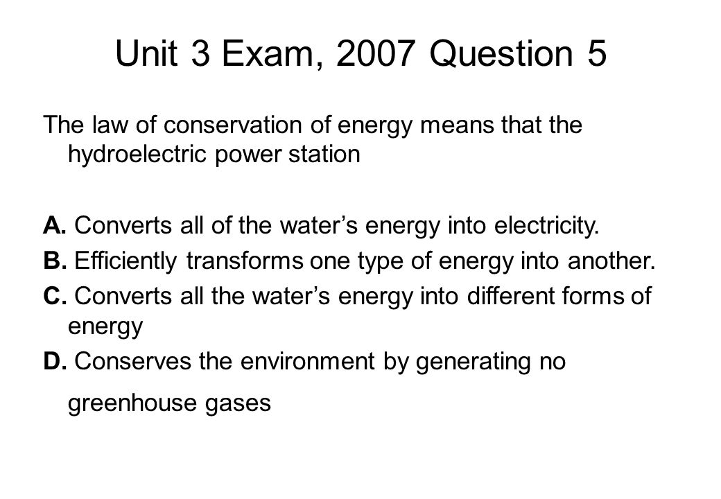 Unit 3 Exam, 2007 Question 5 The law of conservation of energy means that the hydroelectric power station A.