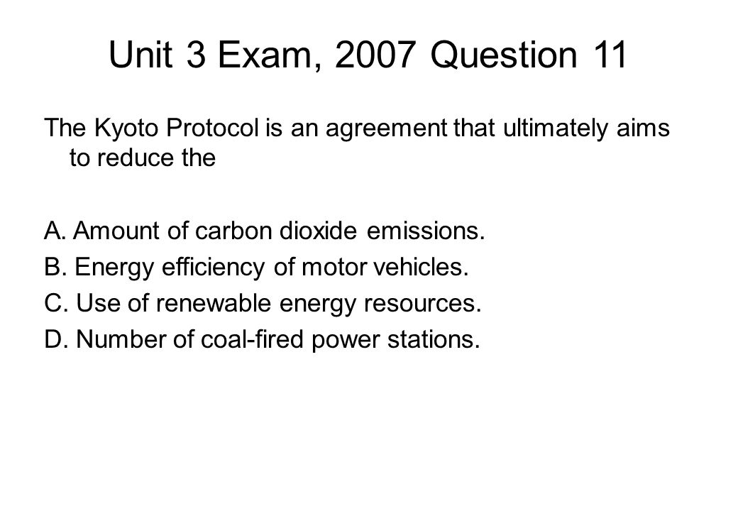 Unit 3 Exam, 2007 Question 11 The Kyoto Protocol is an agreement that ultimately aims to reduce the A.