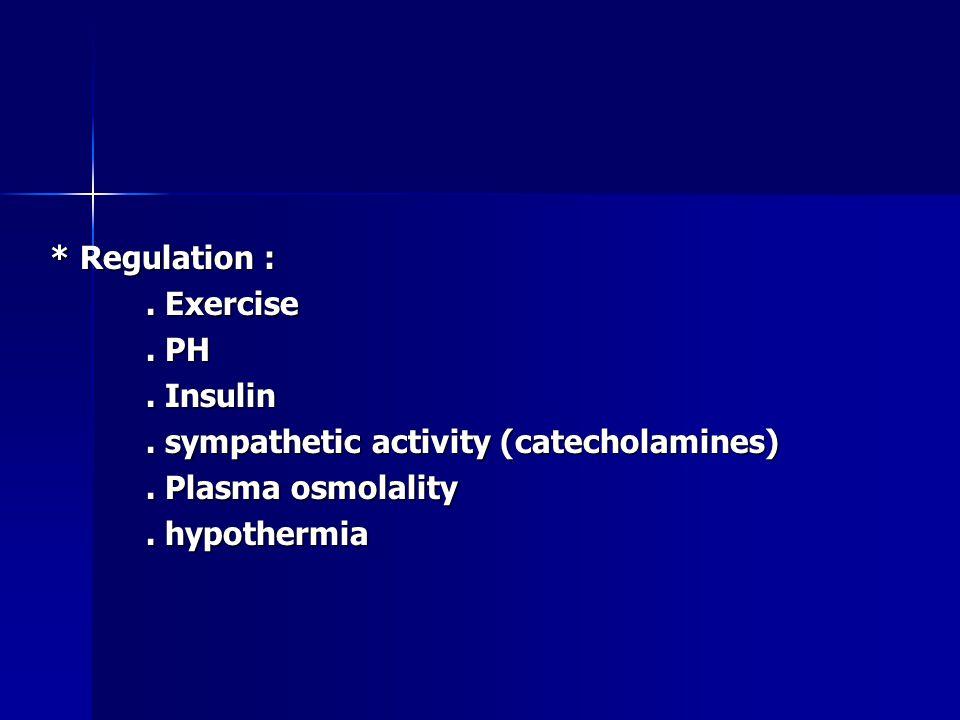 * Regulation :. Exercise. PH. Insulin. sympathetic activity (catecholamines).
