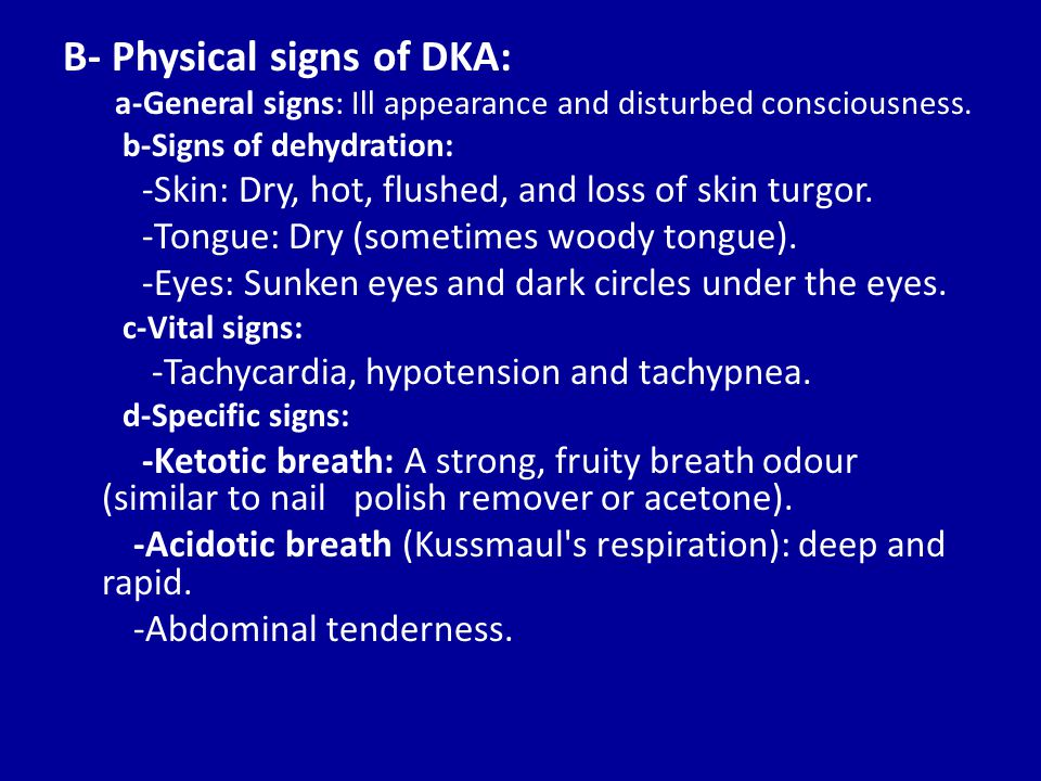 B- Physical signs of DKA: a-General signs: Ill appearance and disturbed consciousness.