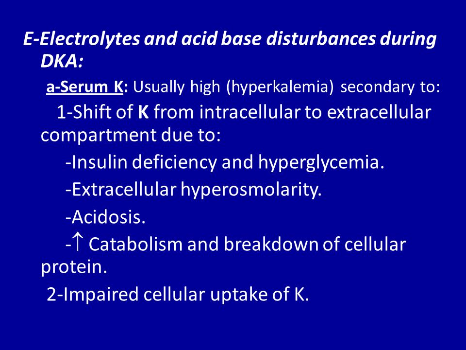 b-Serum sodium: Usually low secondary to: -Hyperglycemia leads to  osmotic flux of H2O from intracellular to extracellular space.