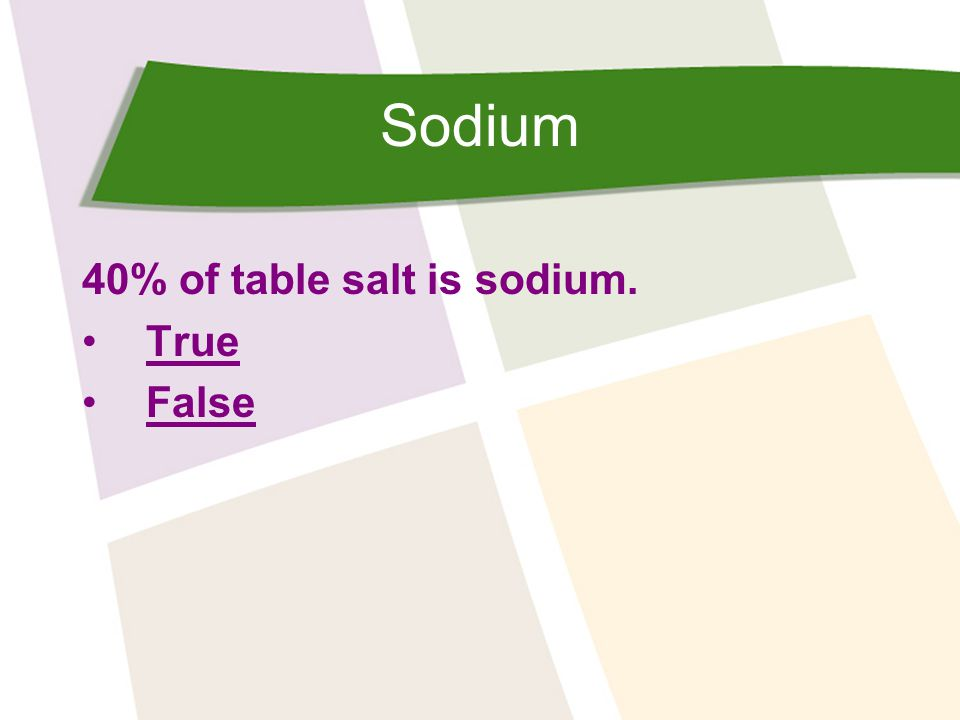 Sodium 40% of table salt is sodium. True False