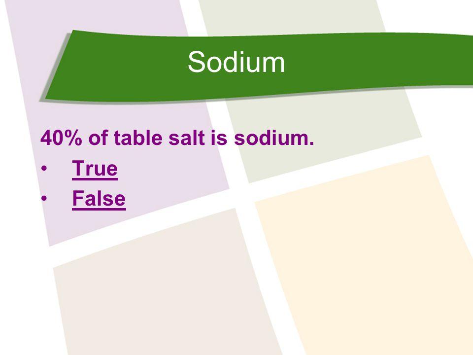 Sodium 40% of table salt is sodium True Correct.Table salt is 40% sodium and 60% chloride.
