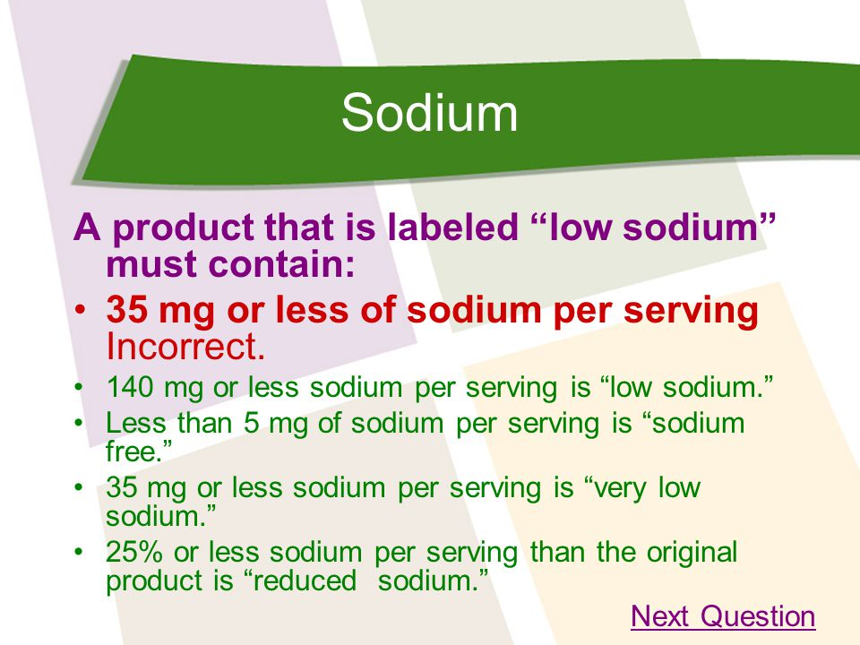 Sodium A product that is labeled low sodium must contain: 35 mg or less of sodium per serving Incorrect.