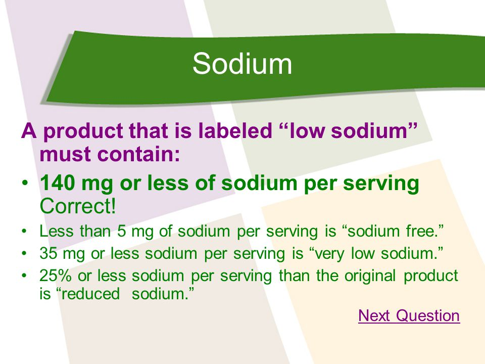 Sodium A product that is labeled low sodium must contain: 140 mg or less of sodium per serving Correct.