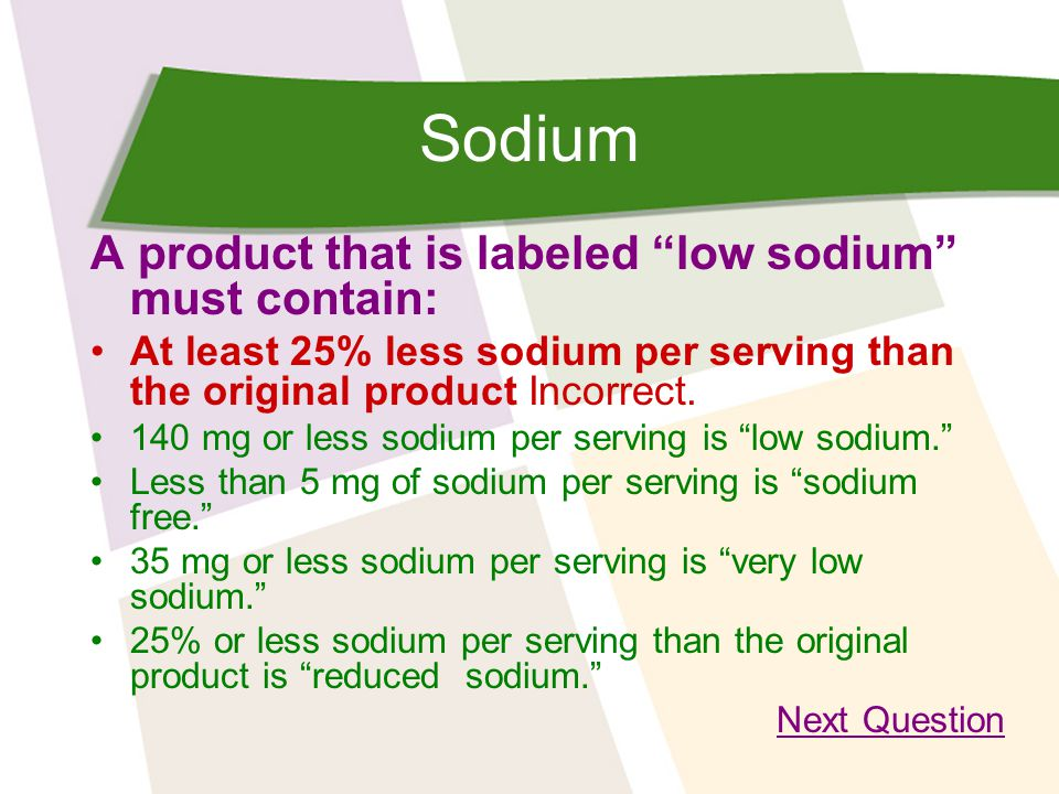 Sodium A product that is labeled low sodium must contain: At least 25% less sodium per serving than the original product Incorrect.
