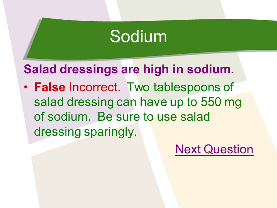 Sodium Salad dressings are high in sodium. False Incorrect.