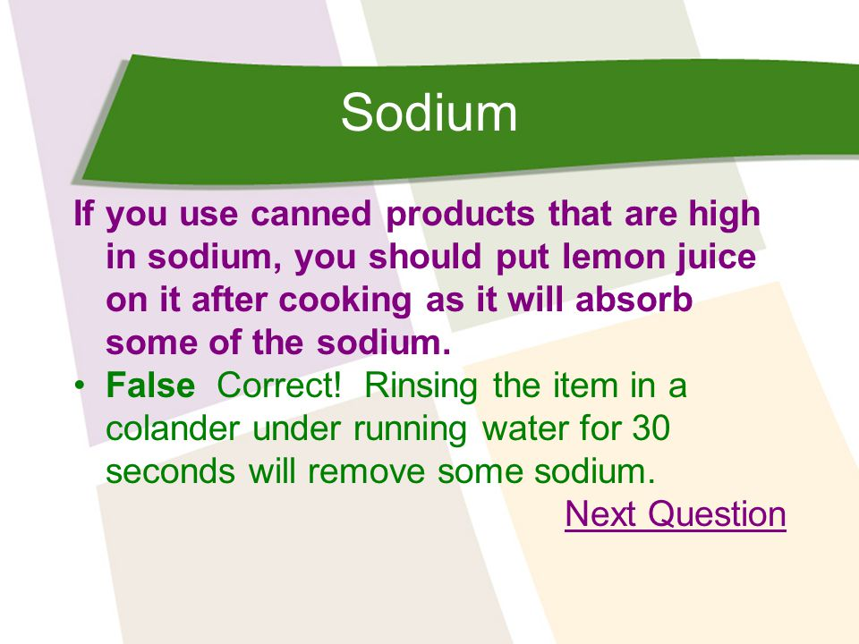 Sodium If you use canned products that are high in sodium, you should put lemon juice on it after cooking as it will absorb some of the sodium.