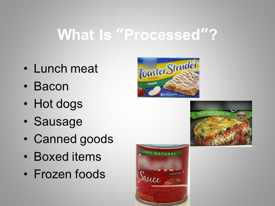 What Is Processed ? Lunch meat Bacon Hot dogs Sausage Canned goods Boxed items Frozen foods