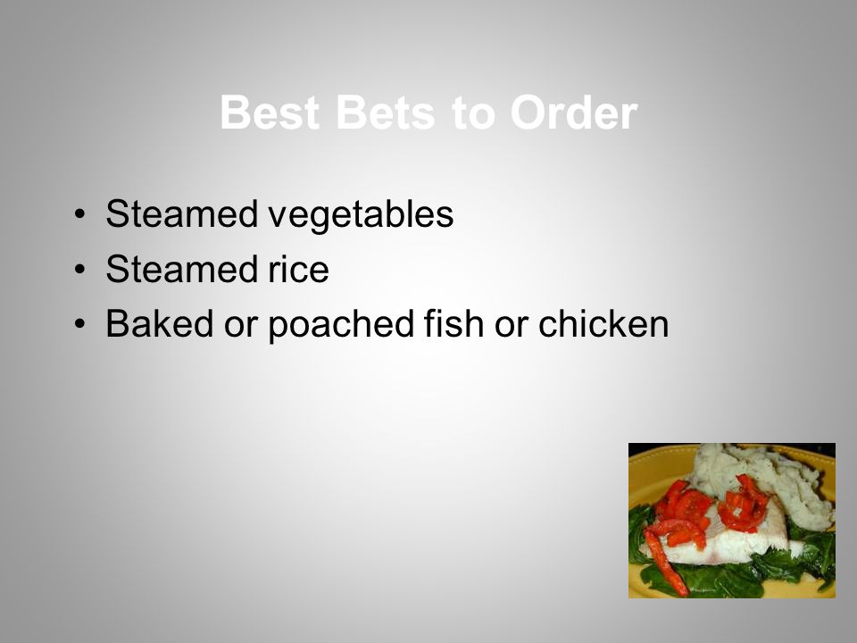 Best Bets to Order Steamed vegetables Steamed rice Baked or poached fish or chicken