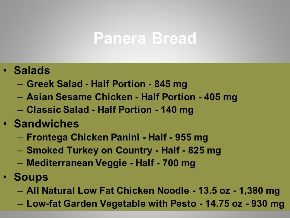 Panera Bread Salads –Greek Salad - Half Portion - 845 mg –Asian Sesame Chicken - Half Portion - 405 mg –Classic Salad - Half Portion - 140 mg Sandwiches –Frontega Chicken Panini - Half - 955 mg –Smoked Turkey on Country - Half - 825 mg –Mediterranean Veggie - Half - 700 mg Soups –All Natural Low Fat Chicken Noodle - 13.5 oz - 1,380 mg –Low-fat Garden Vegetable with Pesto - 14.75 oz - 930 mg