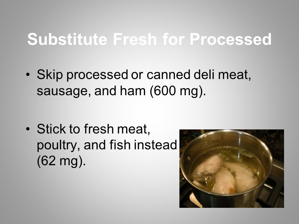 Substitute Fresh for Processed Skip processed or canned deli meat, sausage, and ham (600 mg).