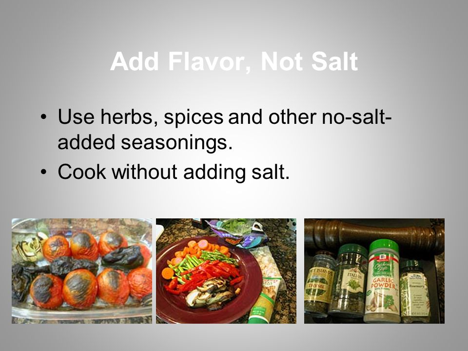 Add Flavor, Not Salt Use herbs, spices and other no-salt- added seasonings.