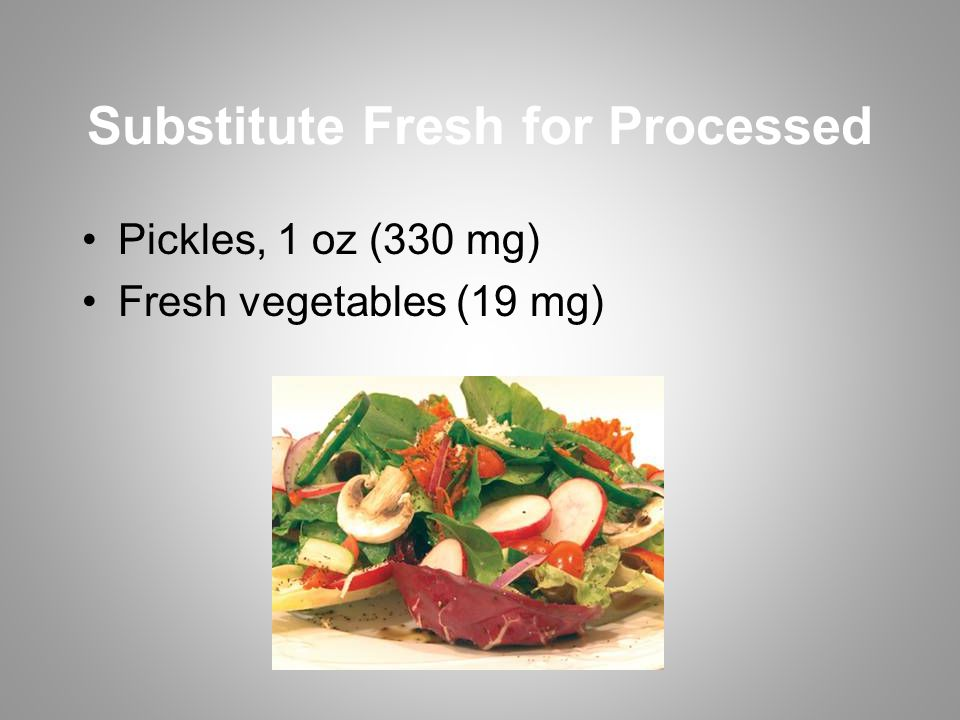 Substitute Fresh for Processed Pickles, 1 oz (330 mg) Fresh vegetables (19 mg)