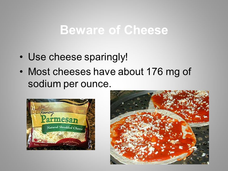 Beware of Cheese Use cheese sparingly! Most cheeses have about 176 mg of sodium per ounce.
