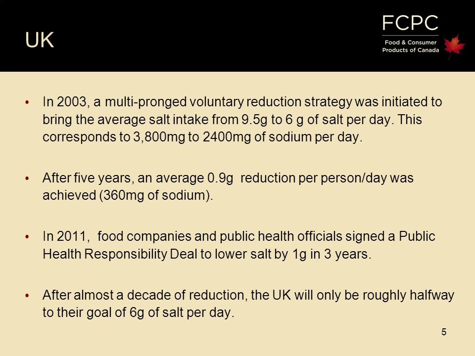 5 5 UK In 2003, a multi-pronged voluntary reduction strategy was initiated to bring the average salt intake from 9.5g to 6 g of salt per day.