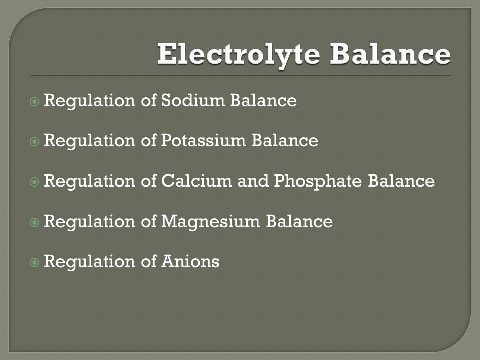  Regulation of Sodium Balance  Regulation of Potassium Balance  Regulation of Calcium and Phosphate Balance  Regulation of Magnesium Balance  Regulation of Anions