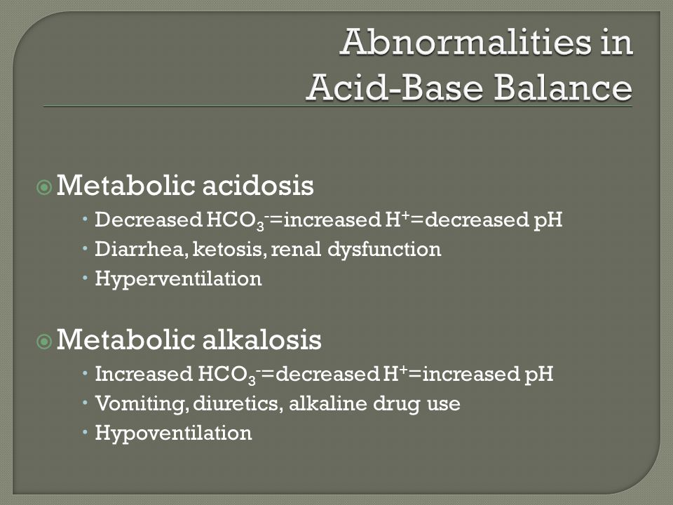  Metabolic acidosis  Decreased HCO 3 - =increased H + =decreased pH  Diarrhea, ketosis, renal dysfunction  Hyperventilation  Metabolic alkalosis  Increased HCO 3 - =decreased H + =increased pH  Vomiting, diuretics, alkaline drug use  Hypoventilation