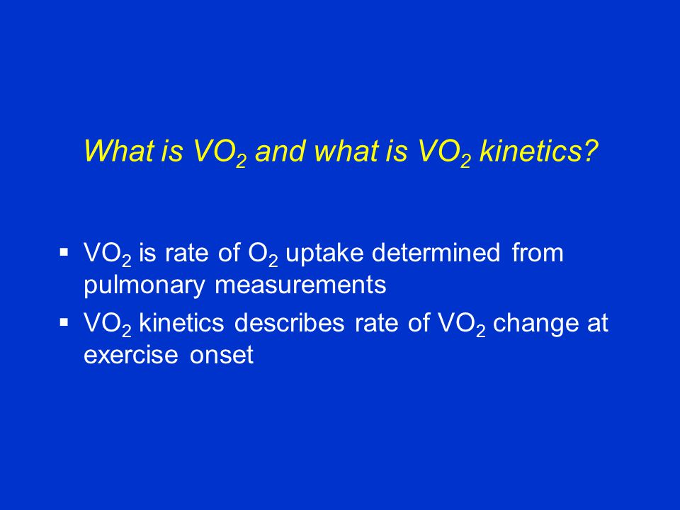 What is VO 2 and what is VO 2 kinetics?  VO 2 is rate of O 2 uptake determined from pulmonary measurements  VO 2 kinetics describes rate of VO 2 cha