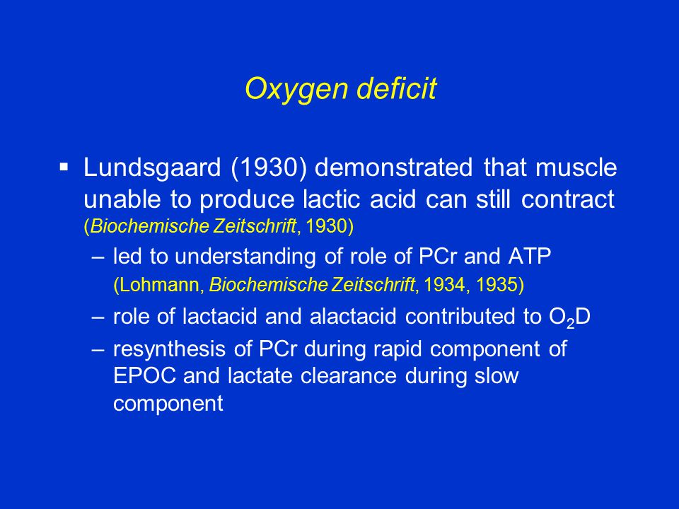 Oxygen deficit  Lundsgaard (1930) demonstrated that muscle unable to produce lactic acid can still contract (Biochemische Zeitschrift, 1930) –led to