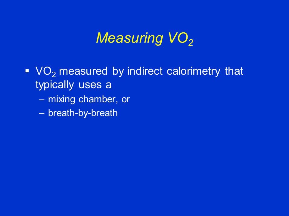 Measuring VO 2  VO 2 measured by indirect calorimetry that typically uses a –mixing chamber, or –breath-by-breath