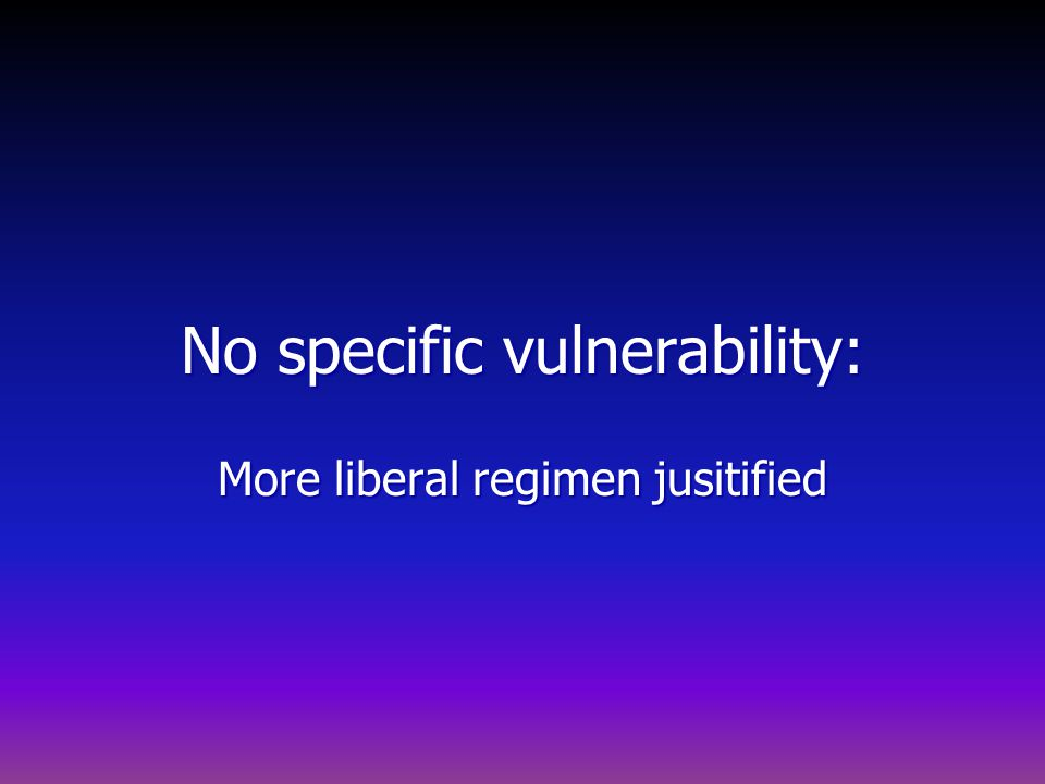 No specific vulnerability: More liberal regimen jusitified