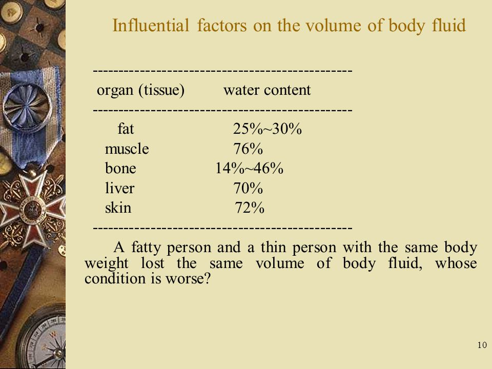 10 Influential factors on the volume of body fluid ------------------------------------------------ organ (tissue) water content ---------------------