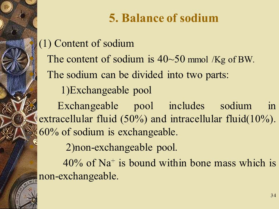 34 5. Balance of sodium  (1) Content of sodium  The content of sodium is 40~50 mmol /Kg of BW.  The sodium can be divided into two parts:  1)Excha