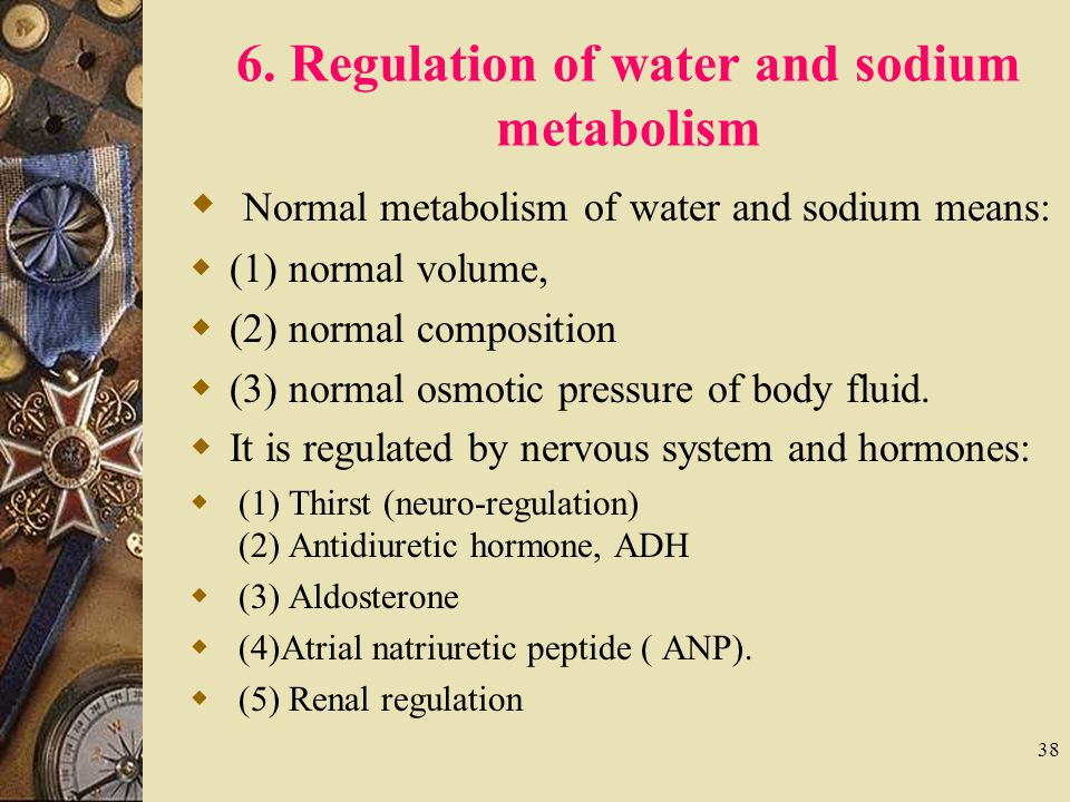 38 6. Regulation of water and sodium metabolism  Normal metabolism of water and sodium means:  (1) normal volume,  (2) normal composition  (3) nor