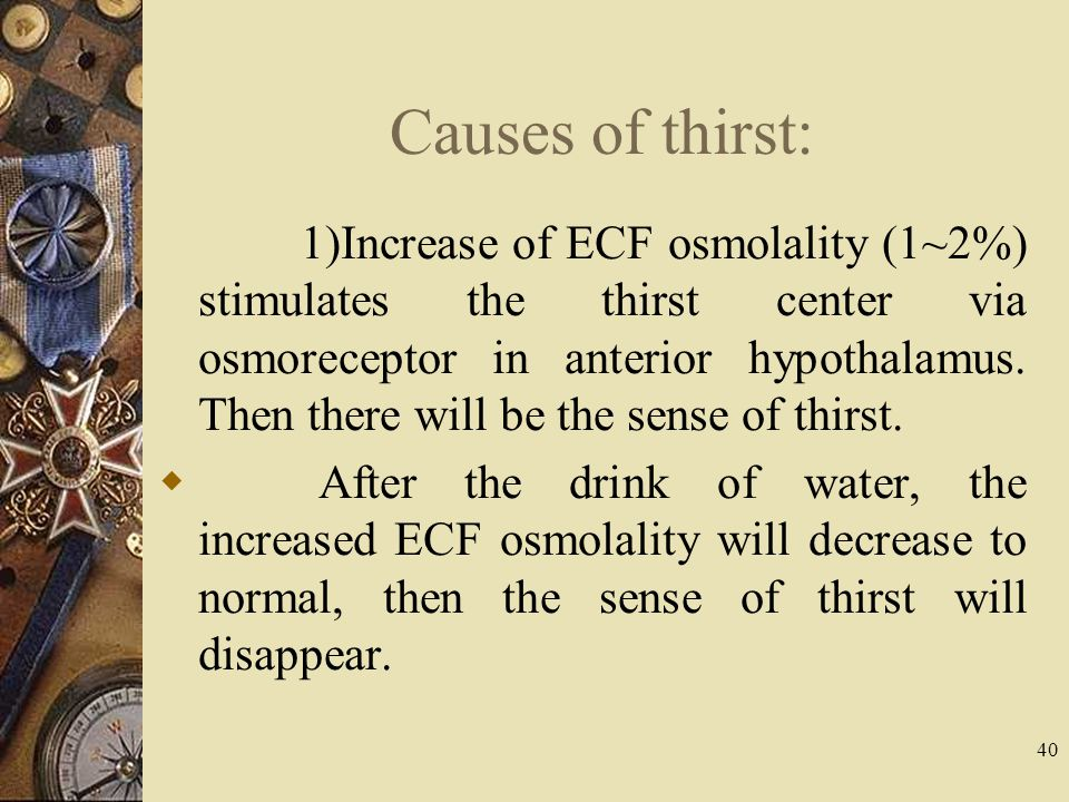 40 Causes of thirst: 1)Increase of ECF osmolality (1~2%) stimulates the thirst center via osmoreceptor in anterior hypothalamus. Then there will be th