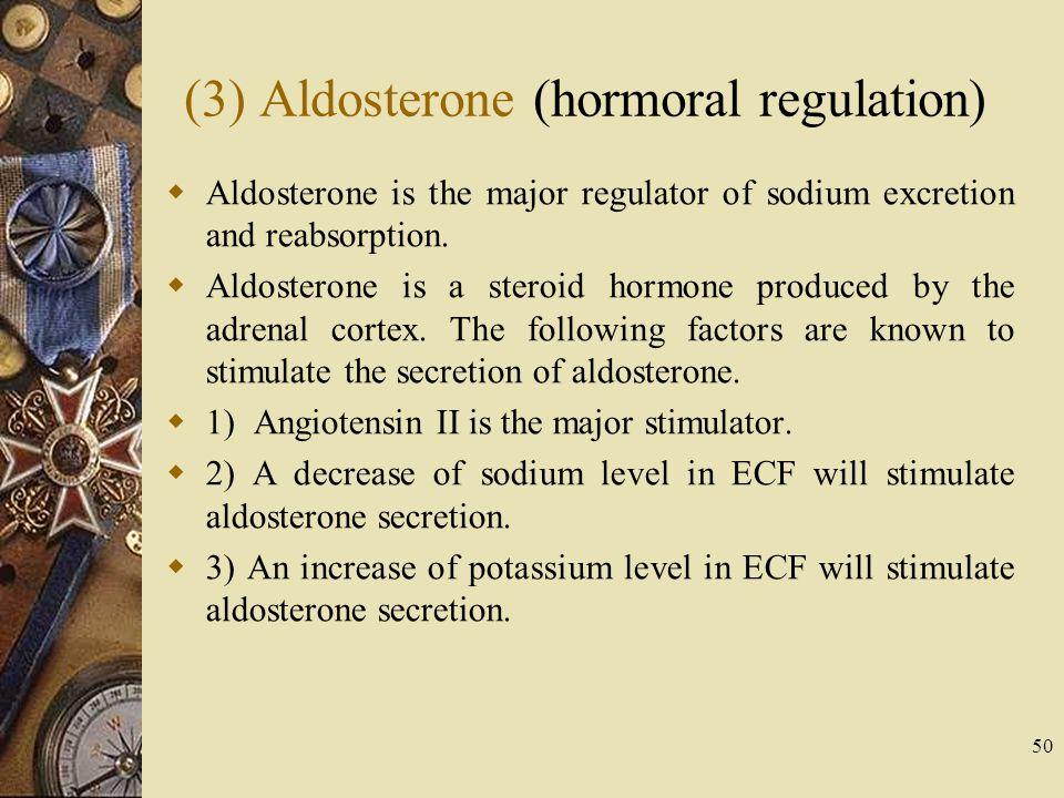 50 (3) Aldosterone (hormoral regulation)  Aldosterone is the major regulator of sodium excretion and reabsorption.  Aldosterone is a steroid hormone