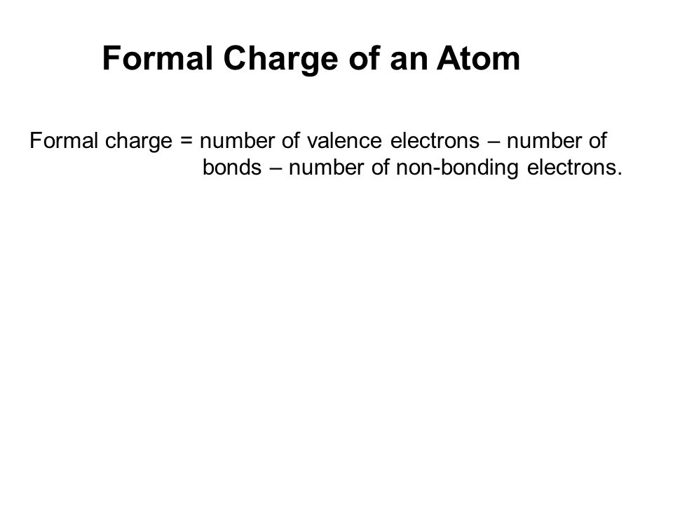 Formal Charge of an Atom Formal charge = number of valence electrons – number of bonds – number of non-bonding electrons.