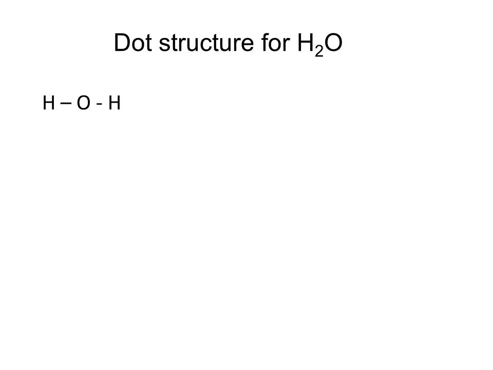 Dot structure for H 2 O H – O - H