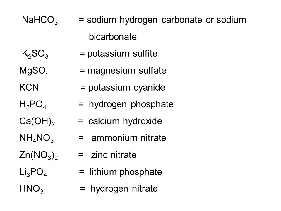NaHCO 3 = sodium hydrogen carbonate or sodium bicarbonate K 2 SO 3 = potassium sulfite MgSO 4 = magnesium sulfate KCN = potassium cyanide H 2 PO 4 = hydrogen phosphate Ca(OH) 2 = calcium hydroxide NH 4 NO 3 = ammonium nitrate Zn(NO 3 ) 2 = zinc nitrate Li 3 PO 4 = lithium phosphate HNO 3 = hydrogen nitrate