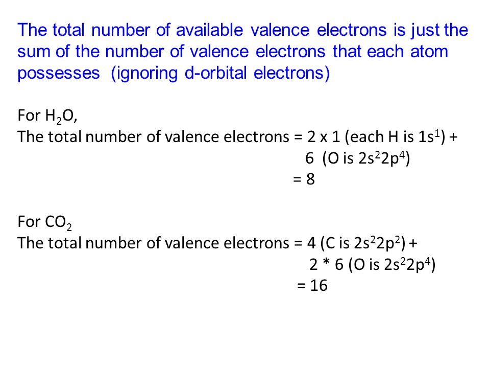 The total number of available valence electrons is just the sum of the number of valence electrons that each atom possesses (ignoring d-orbital electrons) For H 2 O, The total number of valence electrons = 2 x 1 (each H is 1s 1 ) + 6 (O is 2s 2 2p 4 ) = 8 For CO 2 The total number of valence electrons = 4 (C is 2s 2 2p 2 ) + 2 * 6 (O is 2s 2 2p 4 ) = 16