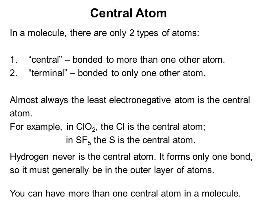 Central Atom In a molecule, there are only 2 types of atoms: 1. central – bonded to more than one other atom.
