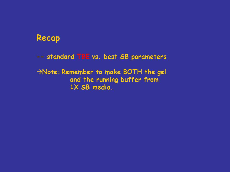 Recap -- standard TBE vs. best SB parameters  Note:Remember to make BOTH the gel and the running buffer from 1X SB media.