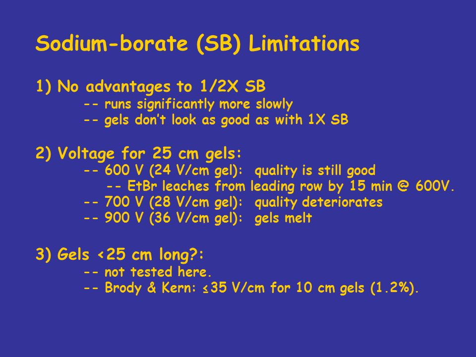 Sodium-borate (SB) Limitations 1) No advantages to 1/2X SB -- runs significantly more slowly -- gels don't look as good as with 1X SB 2) Voltage for 25 cm gels: -- 600 V (24 V/cm gel): quality is still good -- EtBr leaches from leading row by 15 min @ 600V.