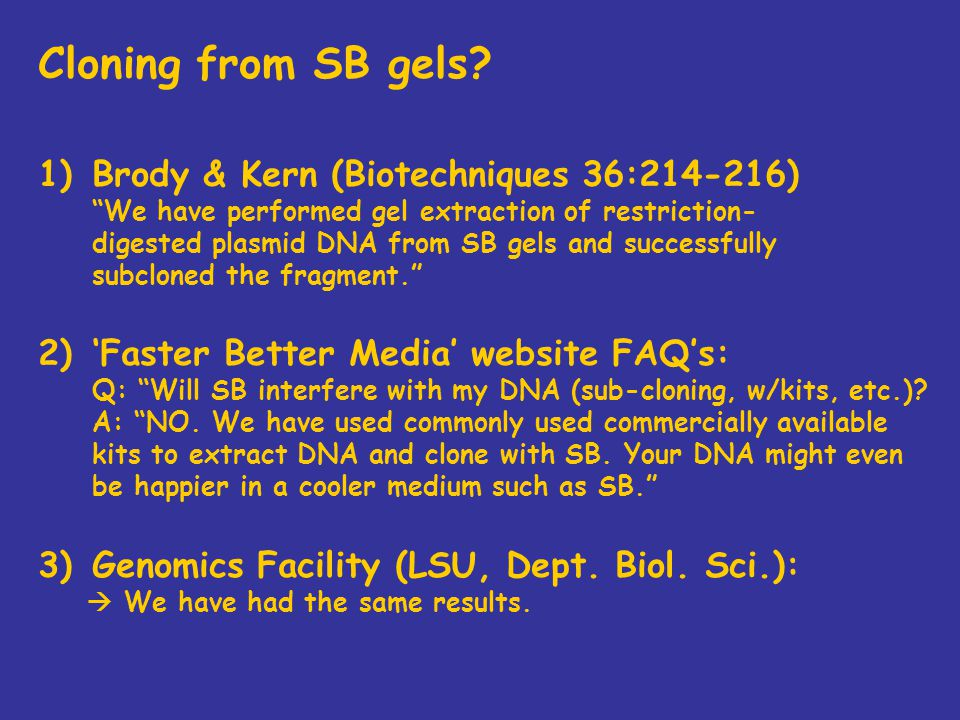 "Cloning from SB gels? 1)Brody & Kern (Biotechniques 36:214-216) ""We have performed gel extraction of restriction- digested plasmid DNA from SB gels an"